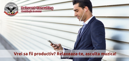 Vrei sa fii productiv- Relaxeaza-te, asculta muzica Reinvent Consulting