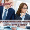 Ce presupune procedura de excludere a unui asociat dintr-o firma-