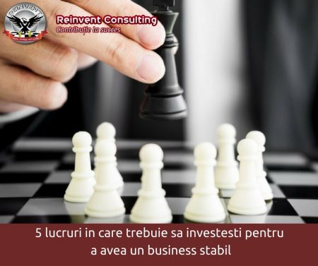5 lucruri in care trebuie sa investesti pentru a avea un business stabil Reinvent Consulting