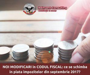 NOI MODIFICARI in CODUL FISCAL- ce se schimba in plata impozitelor incepand cu septembrie 2017-