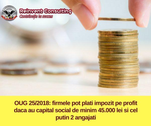 OUG 25/ 2018_ firmele pot plati impozit pe profit daca au capital social de minim 45.000 lei si cel putin 2 angajati Reinvent Consulting