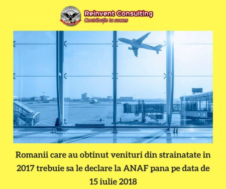 Romanii care au obtinut venituri din strainatate in 2017 trebuie sa le declare la ANAF pana pe data de 15 iulie 2018 Reinvent Consulting