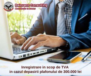 Inregistrare in scop de TVA in cazul depasirii plafonului de 300.000 lei venit anual Reinvent Consulting